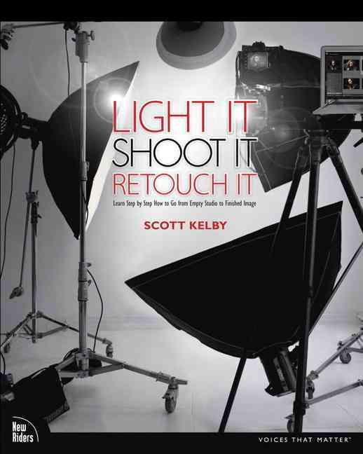 Light It, Shoot It, Retouch It By Kelby, Scott